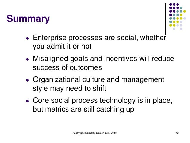 Summary l  Enterprise processes are social, whether you admit it or not  l  Misaligned goals and incentives will reduce su...