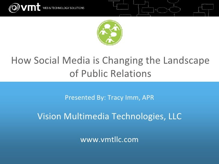How Social Media is Changing the Landscape             of Public Relations             Presented By: Tracy Imm, APR       ...
