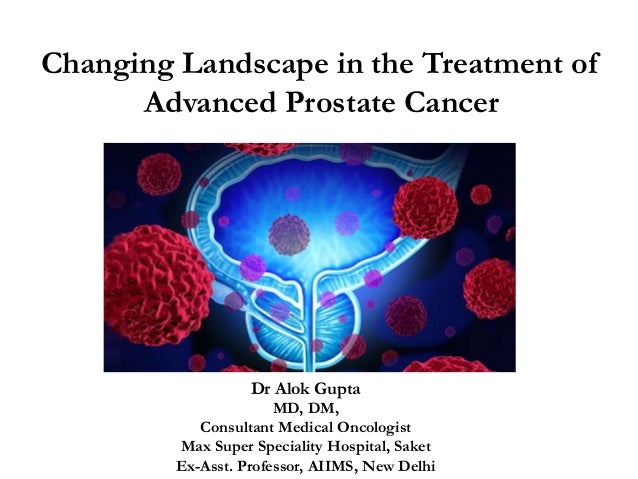 changing landscape in the treatment of advanced prostate cancerchanging landscape in the treatment of advanced prostate cancer dr alok gupta md, dm,