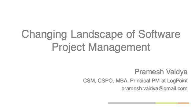 Pramesh Vaidya CSM, CSPO, MBA, Principal PM at LogPoint pramesh.vaidya@gmail.com Changing Landscape of Software Project Ma...