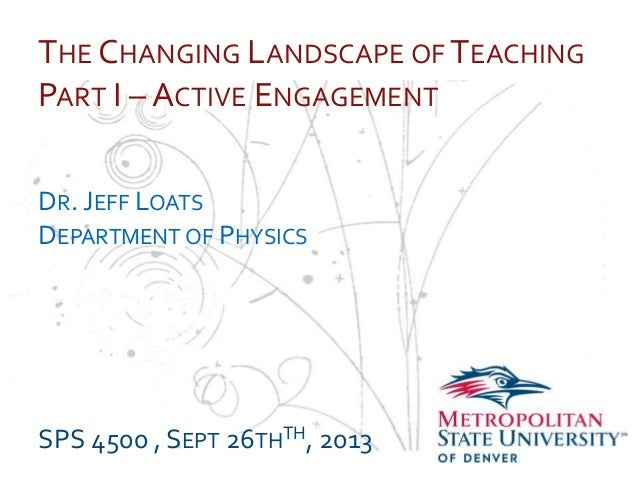 … THE CHANGING LANDSCAPE OF TEACHING PART I – ACTIVE ENGAGEMENT DR. JEFF LOATS DEPARTMENT OF PHYSICS SPS 4500 , SEPT 26THT...