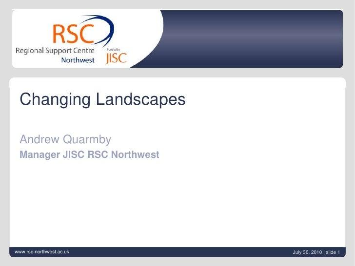 June 21, 2010| slide 1<br />Changing Landscapes<br />Andrew Quarmby<br />Manager JISC RSC Northwest<br />www.rsc-northwest...
