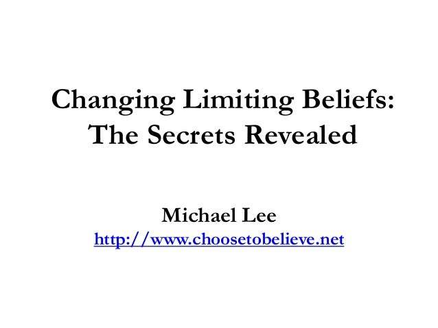 Changing Limiting Beliefs:  The Secrets Revealed           Michael Lee   http://www.choosetobelieve.net