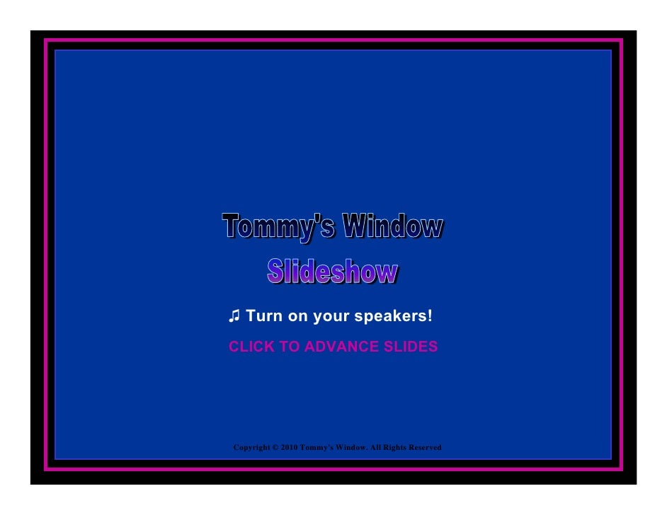 ♫ Turn on your speakers! CLICK TO ADVANCE SLIDES     Copyright © 2010 Tommy's Window. All Rights Reserved