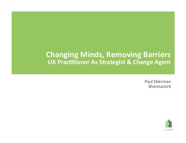 Changing	   Minds,	   Removing	   Barriers	    UX	   Prac77oner	   As	   Strategist	   &	   Change	   Agent	    Paul	   Sh...