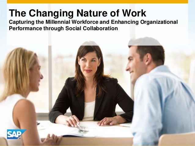 The Changing Nature of Work Capturing the Millennial Workforce and Enhancing Organizational Performance through Social Col...