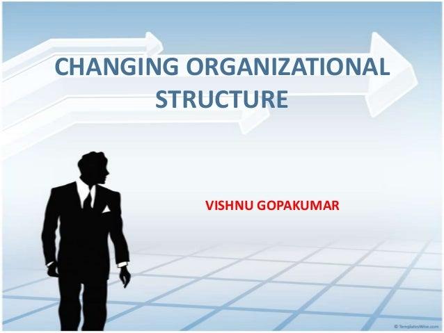 CHANGING ORGANIZATIONAL STRUCTURE VISHNU GOPAKUMAR