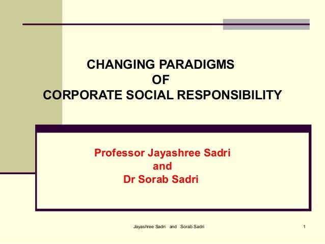 Jayashree Sadri and Sorab Sadri 1CHANGING PARADIGMSOFCORPORATE SOCIAL RESPONSIBILITYProfessor Jayashree SadriandDr Sorab S...
