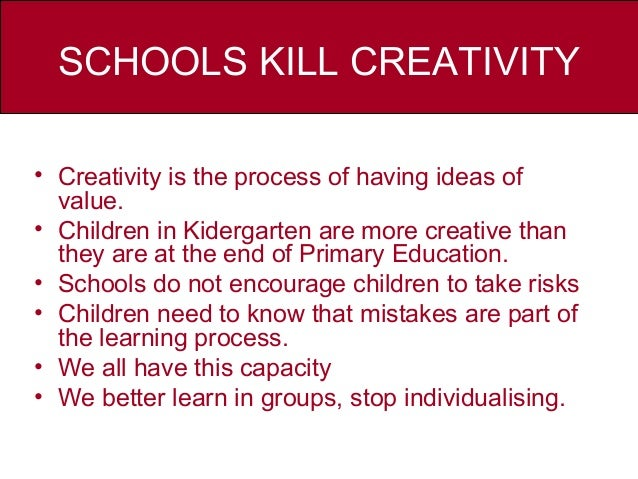 schools kill creativity essay I feel like no matter how many times i re-read my college essay, i still won't be fully satisfied with it reading an essay on corporal punishment for class.