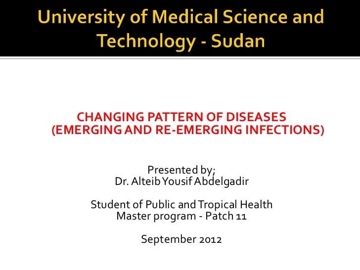 CHANGING PATTERN OF DISEASES(EMERGING AND RE-EMERGING INFECTIONS)                Presented by;         Dr. Alteib Yousif A...