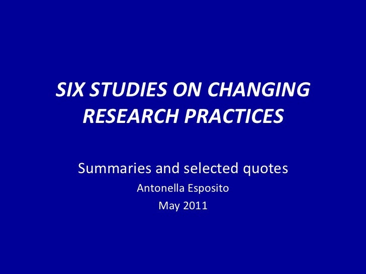 SIX STUDIES ON CHANGING RESEARCH PRACTICES Summaries and selected quotes Antonella Esposito May 2011