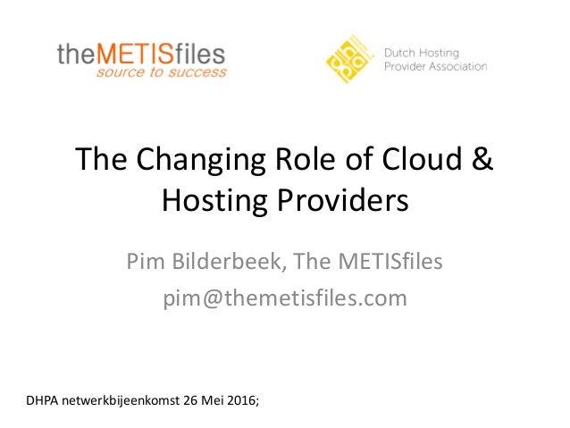 The Changing Role of Cloud & Hosting Providers Pim Bilderbeek, The METISfiles pim@themetisfiles.com DHPA netwerkbijeenkoms...