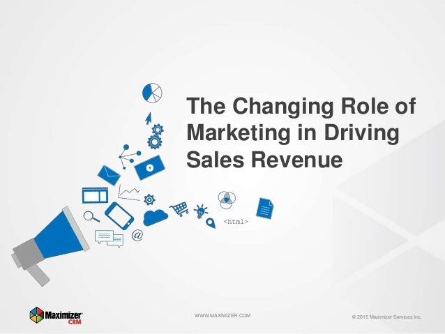 © 2015 Maximizer Services Inc.WWW.MAXIMIZER.COM The Changing Role of Marketing in Driving Sales Revenue