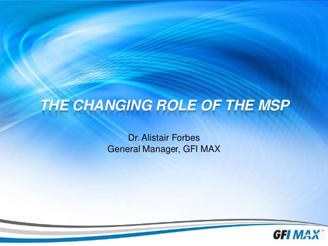 1  THE CHANGING ROLE OF THE MSP Dr. Alistair Forbes General Manager, GFI MAX
