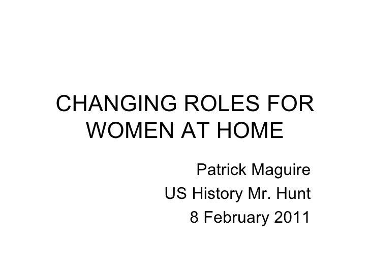 CHANGING ROLES FOR WOMEN AT HOME Patrick Maguire US History Mr. Hunt 8 February 2011