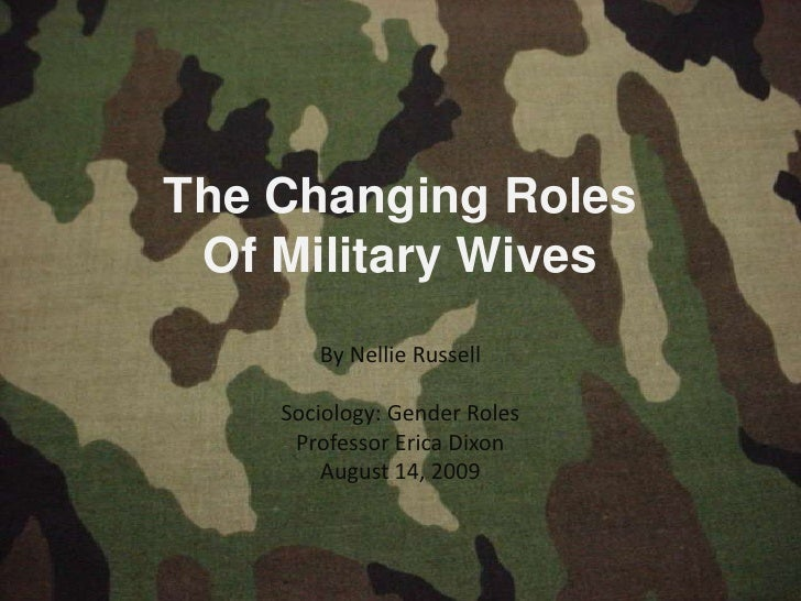 The Changing Roles Of Military Wives       By Nellie Russell    Sociology: Gender Roles     Professor Erica Dixon        A...