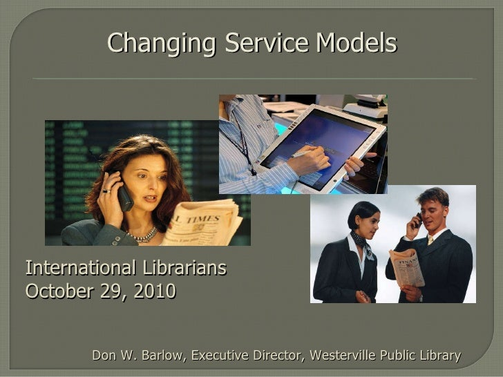 Changing Service   Models Don W. Barlow, Executive Director, Westerville Public Library International Librarians November ...