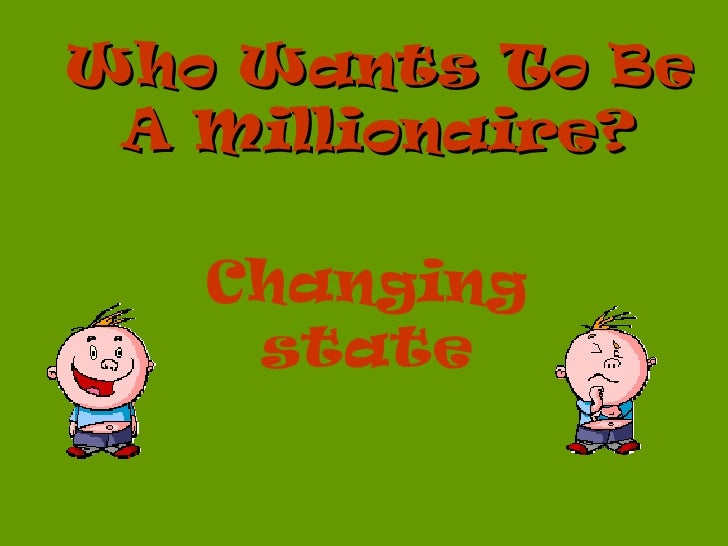 Who Wants To Be A Millionaire?   Changing    state