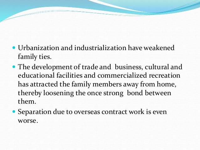  Urbanization and industrialization have weakened  family ties.   The development of trade and business, cultural and  e...
