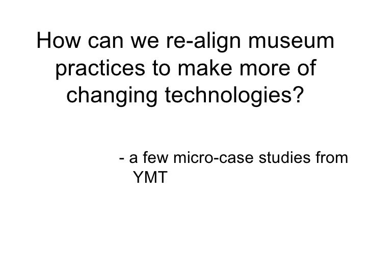 How can we re-align museum practices to make more of  changing technologies?       - a few micro-case studies from        ...