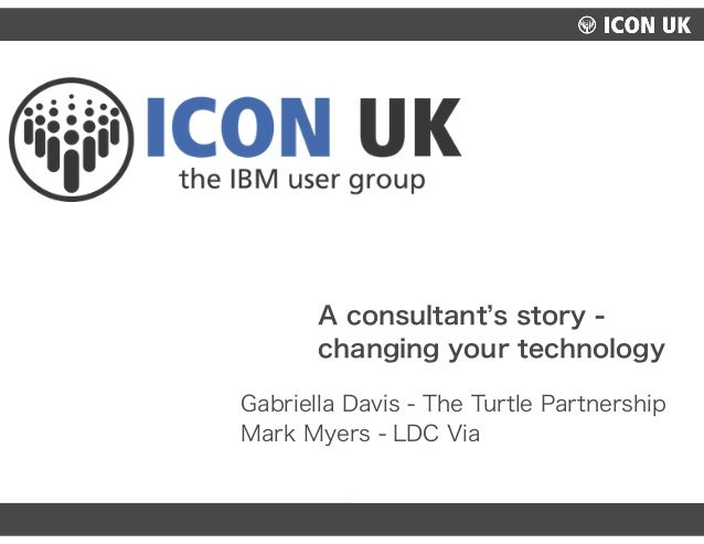 UKLUG 2012 – Cardiff, Wales Gabriella Davis - The Turtle Partnership Mark Myers - LDC Via A consultant s story - changing ...