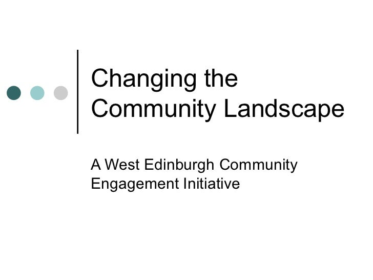 Changing the Community Landscape A West Edinburgh Community Engagement Initiative