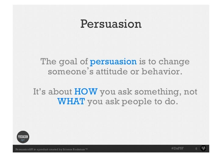 Persuasion                   The goal of persuasion is to change                    someone s attitude or behavior.       ...