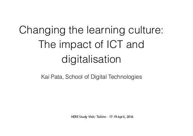 Changing the learning culture: The impact of ICT and digitalisation Kai Pata, School of Digital Technologies HERE Study Vi...