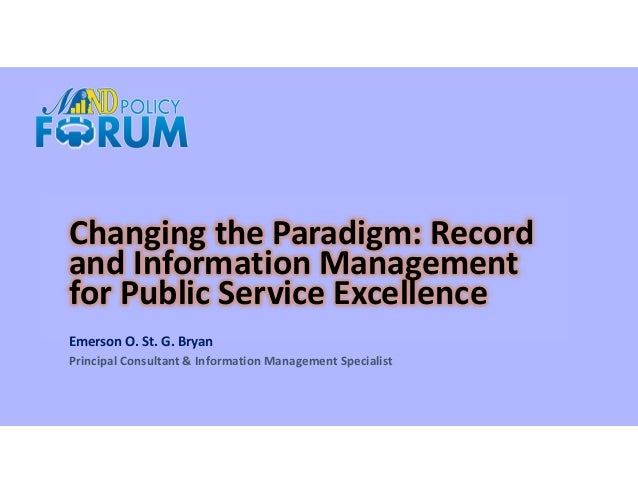 Changing the Paradigm: Record and Information Management for Public Service Excellence Emerson O. St. G. Bryan Principal C...