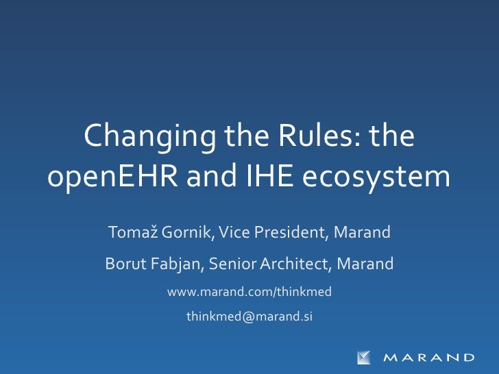 Changing the Rules: the openEHR and IHE ecosystem      Tomaž Gornik, Vice President, Marand     ...