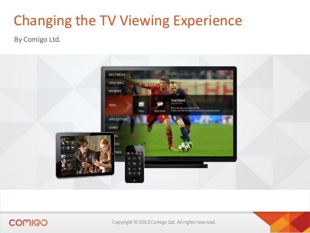 Changing the TV Viewing Experience By Comigo Ltd.  Copyright © 2013 Comigo Ltd. All rights reserved.