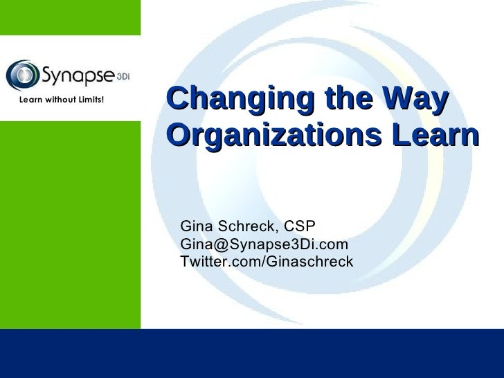 Changing the Way Organizations Learn <ul><li>Gina Schreck, CSP </li></ul><ul><li>[email_address] </li></ul><ul><li>Twitter...