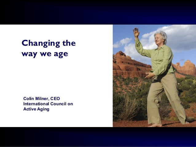 Changing the way we age Colin Milner, CEO International Council on Active Aging