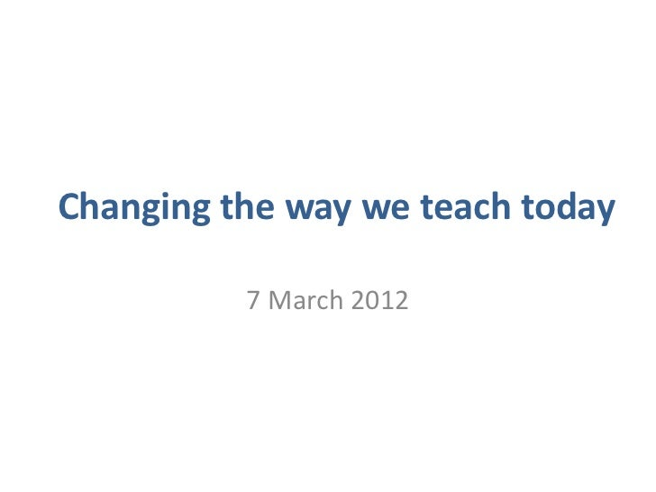 Changing the way we teach today          7 March 2012