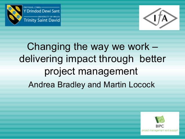 Changing the way we work –delivering impact through better      project management  Andrea Bradley and Martin Locock