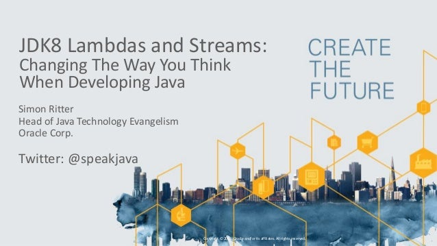 JDK8 Lambdas and Streams: Changing The Way You Think When Developing Java Simon Ritter Head of Java Technology Evangelism ...