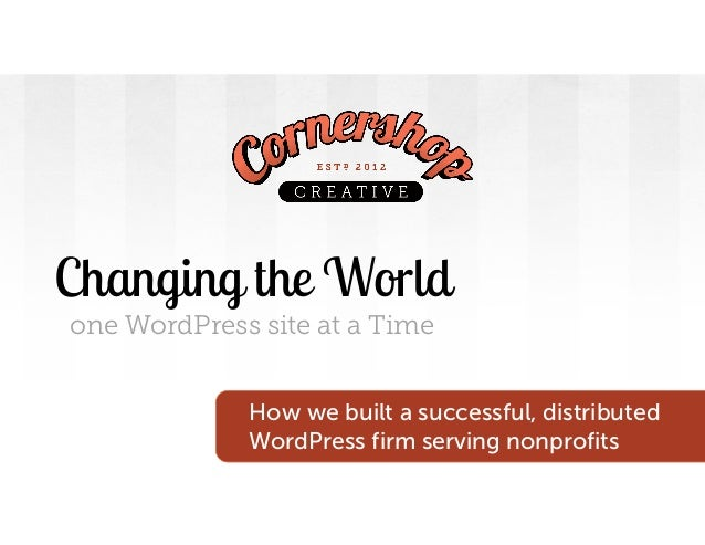 Changing the World one WordPress site at a Time How we built a successful, distributed WordPress firm serving nonprofits