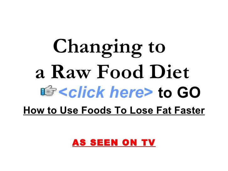 Changing to  a Raw Food Diet How to Use Foods To Lose Fat Faster AS SEEN ON TV < click here >   to   GO