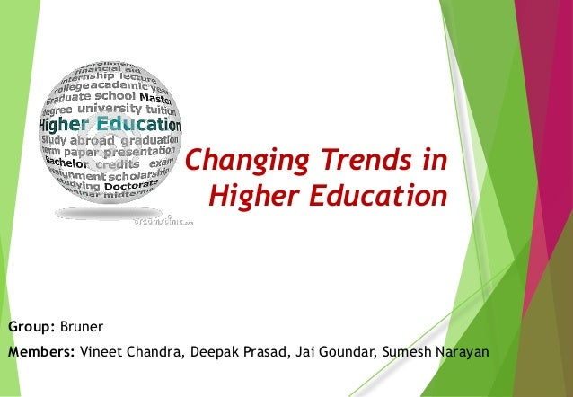 Changing Trends in Higher Education Group: Bruner Members: Vineet Chandra, Deepak Prasad, Jai Goundar, Sumesh Narayan