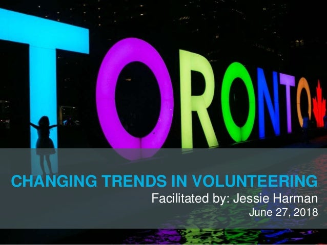 CHANGING TRENDS IN VOLUNTEERING Facilitated by: Jessie Harman June 27, 2018