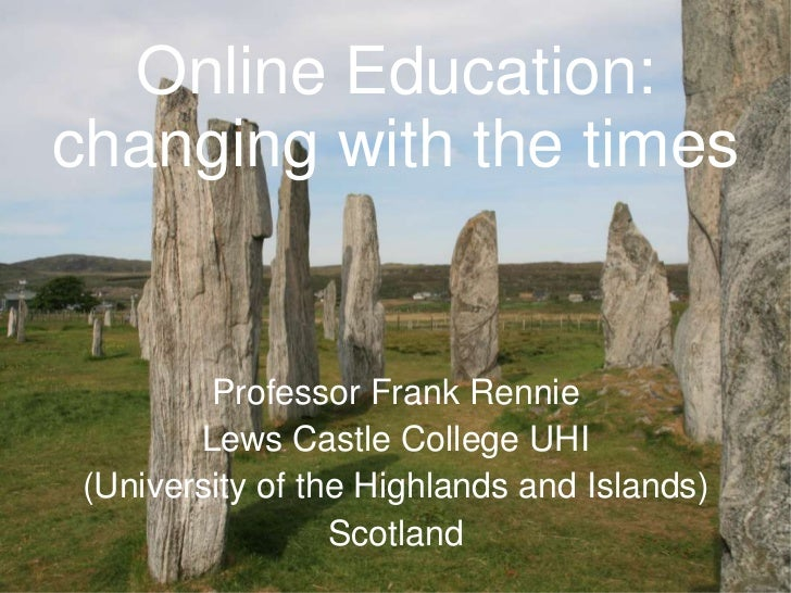 Online Education:changing with the times         Professor Frank Rennie        Lews Castle College UHI (University of the ...