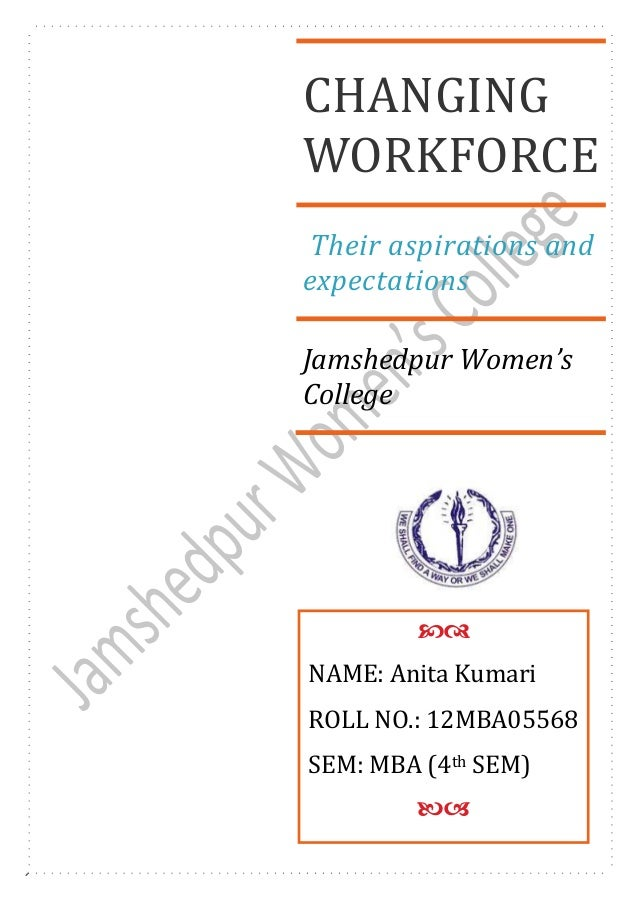 CHANGING WORKFORCE Their aspirations and expectations Jamshedpur Women's College  NAME: Anita Kumari ROLL NO.: 12MBA0556...