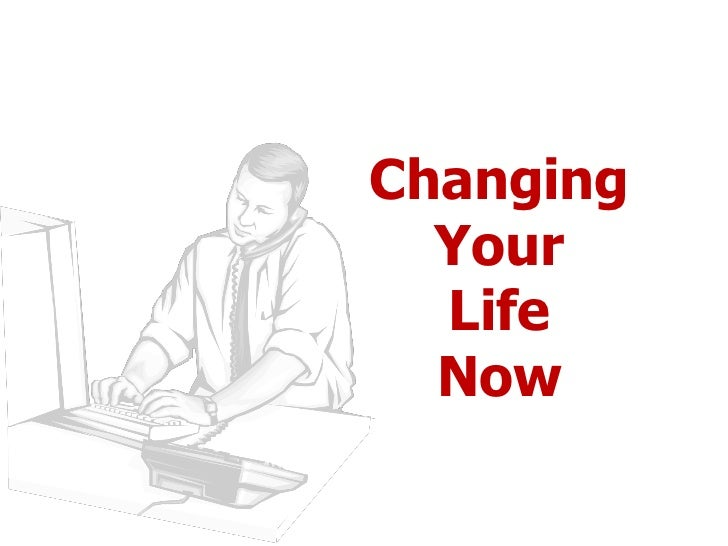 Changing  Your  Life  Now