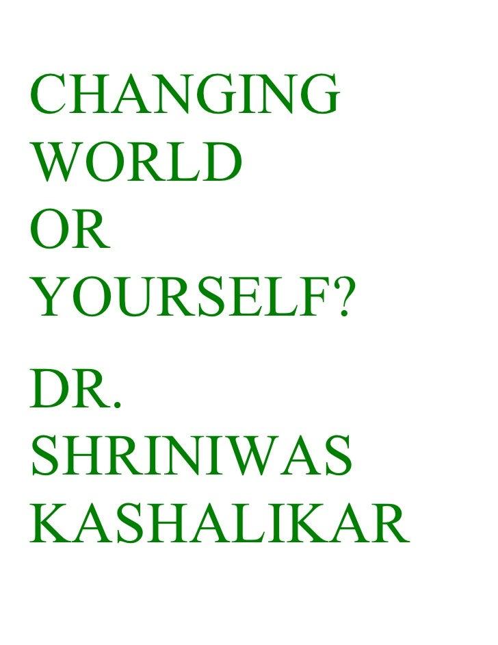 CHANGING WORLD OR YOURSELF? DR. SHRINIWAS KASHALIKAR