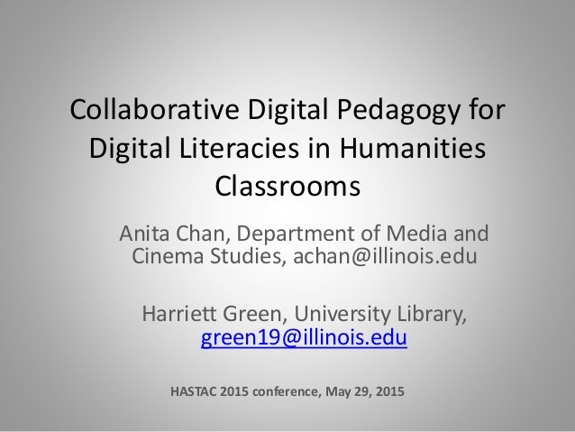 Collaborative Digital Pedagogy for Digital Literacies in Humanities Classrooms Anita Chan, Department of Media and Cinema ...