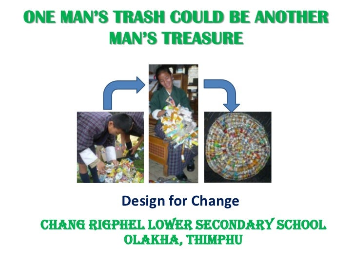 ONE MAN'S TRASH COULD BE ANOTHER         MAN'S TREASURE           Design for Change Chang Rigphel Lower Secondary School  ...