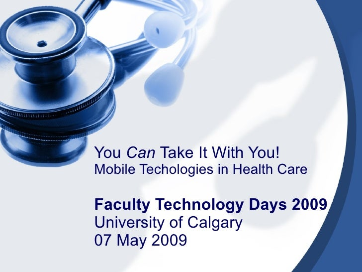 You  Can  Take It With You! Mobile Techologies in Health Care Faculty Technology Days 2009 University of Calgary 07 May 2009