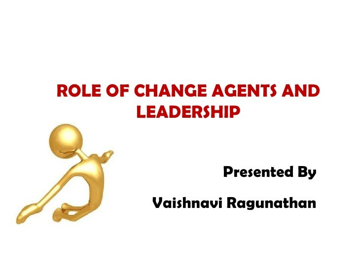 ROLE OF CHANGE AGENTS AND LEADERSHIP<br />Presented By <br />Vaishnavi Ragunathan<br />
