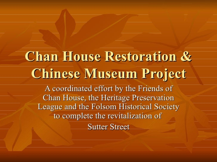 Chan House Restoration & Chinese Museum Project  A coordinated effort by the Friends of  Chan House, the Heritage Preserva...