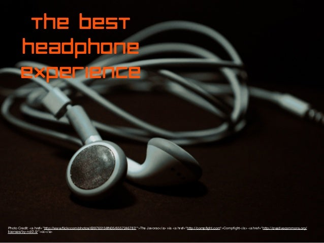 "the best headphone experience  Photo Credit: <a href=""http://www.flickr.com/photos/63976515@N05/6557246787/"">The Javorac</a..."